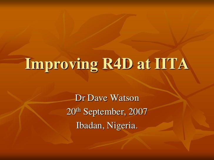 Improving R4D at IITA       Dr Dave Watson     20th September, 2007       Ibadan, Nigeria.