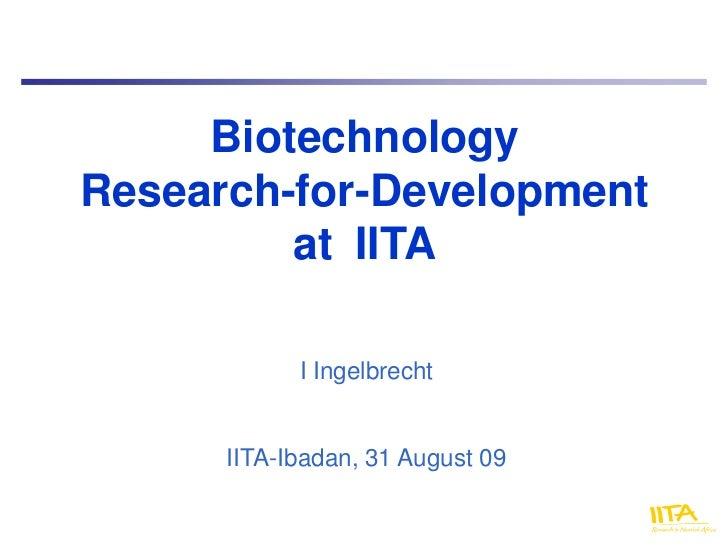 BiotechnologyResearch-for-Development         at IITA            I Ingelbrecht      IITA-Ibadan, 31 August 09