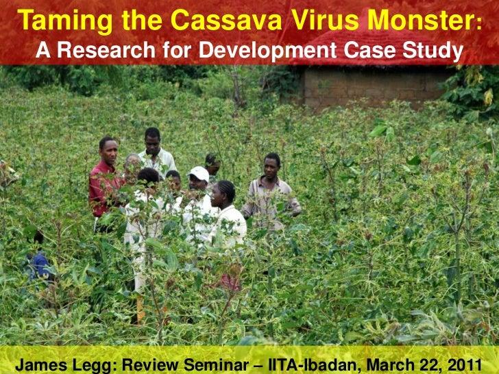 Taming the Cassava Virus Monster:  A Research for Development Case StudyJames Legg: Review Seminar – IITA-Ibadan, March 22...