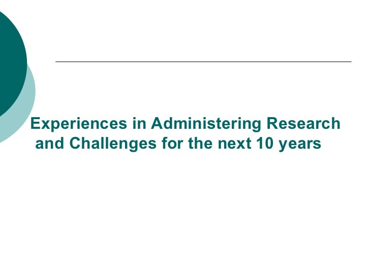 Experiences in Administering Research and Challenges for the next 10 years