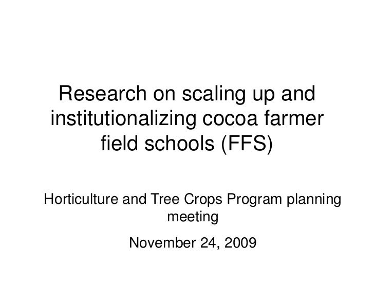Research on scaling up andinstitutionalizing cocoa farmer       field schools (FFS)Horticulture and Tree Crops Program pla...