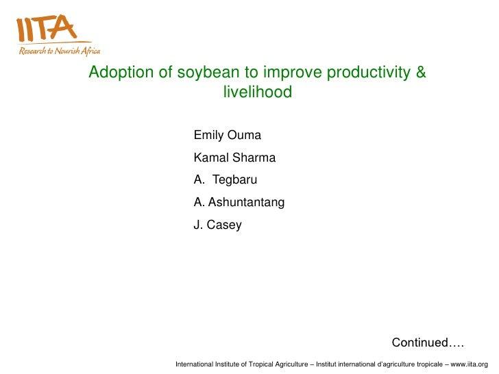 Adoption of soybean to improve productivity &                 livelihood                 Emily Ouma                 Kamal ...