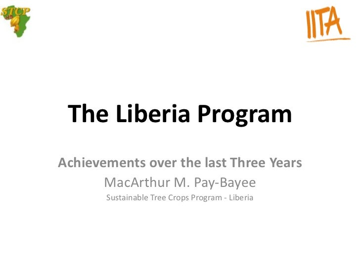 The Liberia ProgramAchievements over the last Three Years       MacArthur M. Pay-Bayee       Sustainable Tree Crops Progra...