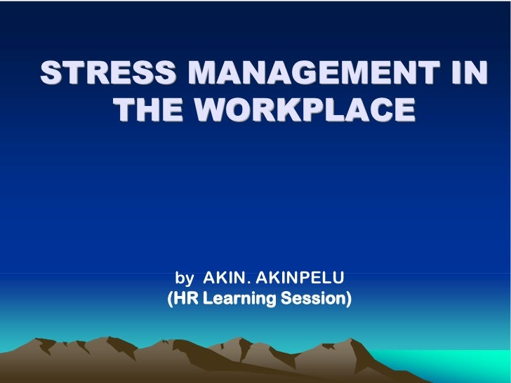 STRESS MANAGEMENT IN   THE WORKPLACE      by AKIN. AKINPELU     (HR Learning Session)