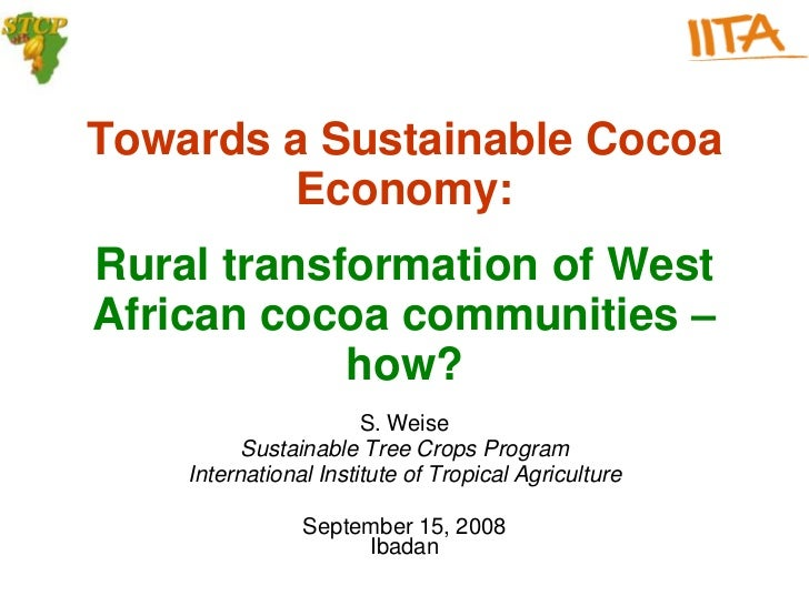 Towards a Sustainable Cocoa         Economy:Rural transformation of WestAfrican cocoa communities –            how?       ...
