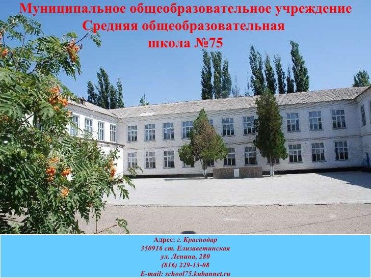 Адрес:  г. Краснодар 350916 ст. Елизаветинская ул. Ленина, 280 (816) 229-13-08 E - mail :  school75.kubannet.ru Муниципаль...