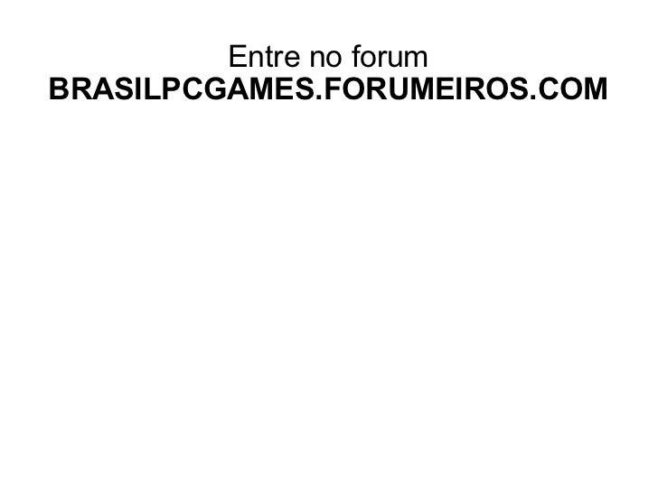 Entre no forum BRASILPCGAMES.FORUMEIROS.COM