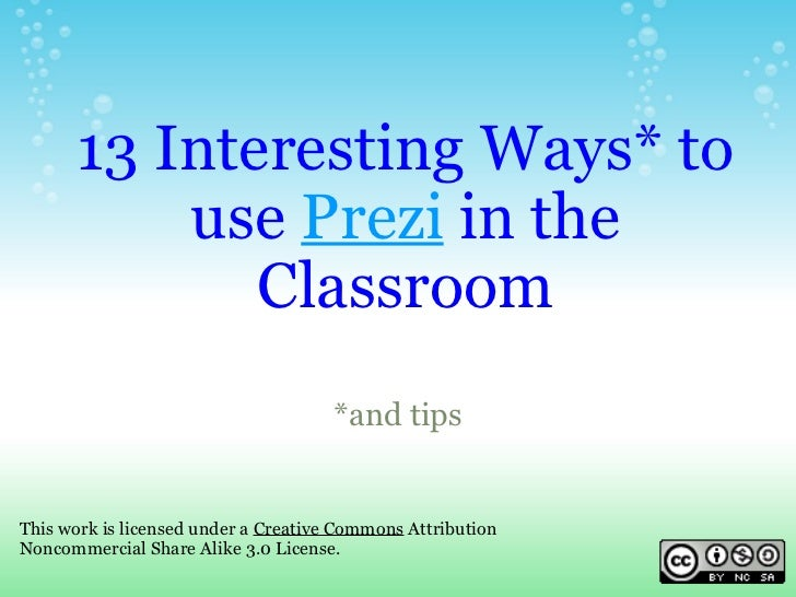 13 Interesting Ways* to use  Prezi  in the Classroom *and tips This work is licensed under a  Creative Commons  Attributio...