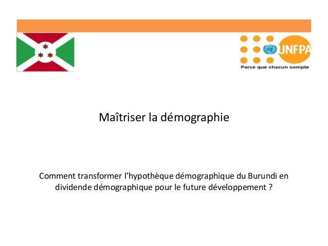 Maîtriser la démographie Comment transformer l'hypothèque démographique du Burundi en dividende démographique pour le futu...