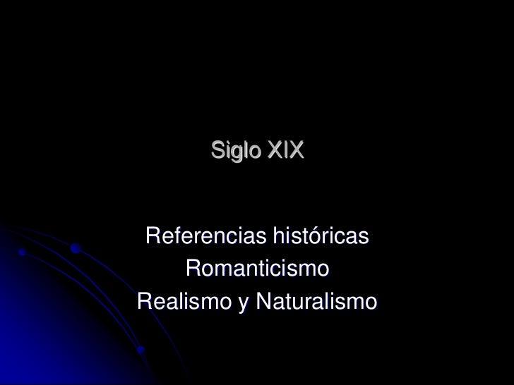 Siglo XIX Referencias históricas    RomanticismoRealismo y Naturalismo