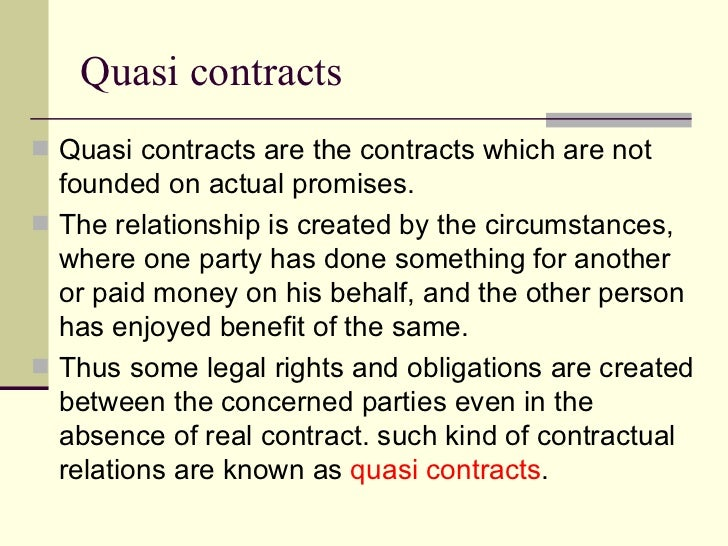 Quasi contracts <ul><li>Quasi contracts are the contracts which are not founded on actual promises. </li></ul><ul><li>The ...