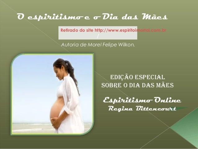 Retirado do site http://www.espiritoimortal.com.br/O espiritismo e o Dia das MãesEdição EspEcialsobrE o dia das MãEsEspiri...
