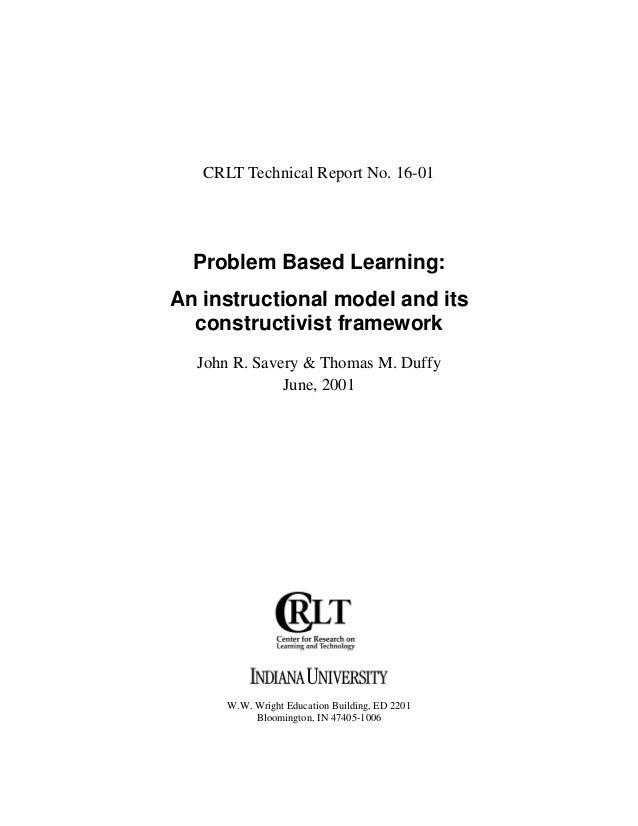 CRLT Technical Report No. 16-01  Problem Based Learning:An instructional model and its  constructivist framework  John R. ...