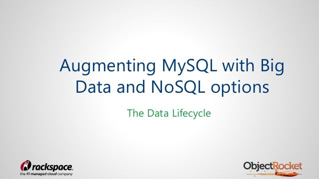 Augmenting MySQL with Big Data and NoSQL options The Data Lifecycle