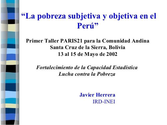 """""""La pobreza subjetiva y objetiva en el Perú"""" Primer Taller PARIS21 para la Comunidad Andina Santa Cruz de la Sierra, Boliv..."""