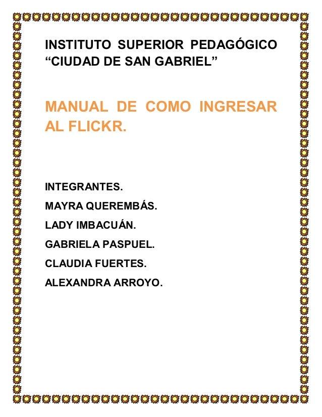 INSTITUTO SUPERIOR PEDAGÓGICO ³CIUDAD DE SAN GABRIEL´ MANUAL DE COMO INGRESAR AL FLICKR. INTEGRANTES. MAYRA QUEREMBÁS. LAD...