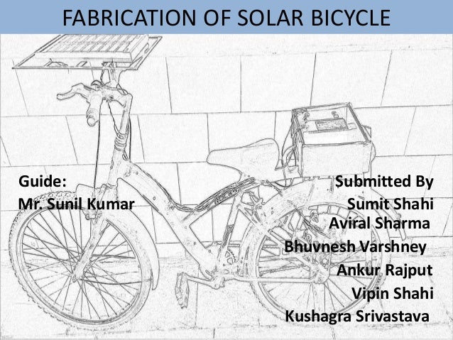 FABRICATION OF SOLAR BICYCLE Guide: Submitted By Mr. Sunil Kumar Sumit Shahi Aviral Sharma Bhuvnesh Varshney Ankur Rajput ...