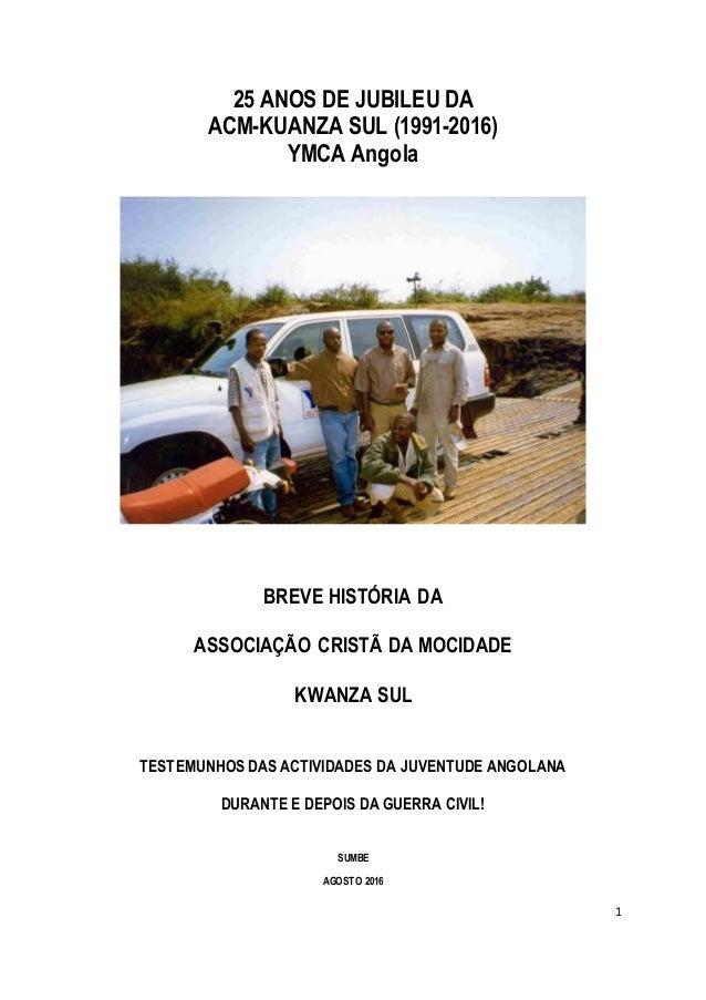 1 25 ANOS DE JUBILEU DA ACM-KUANZA SUL (1991-2016) YMCA Angola BREVE HISTÓRIA DA ASSOCIAÇÃO CRISTÃ DA MOCIDADE KWANZA SUL ...