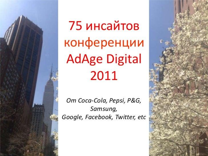 75 инсайтовконференции AdAge Digital 2011От Coca-Cola, Pepsi, P&G, Samsung, Google, Facebook, Twitter, etc<br />