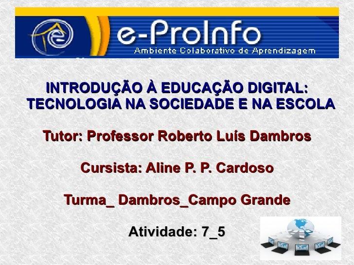 INTRODUÇÃO À EDUCAÇÃO DIGITAL:TECNOLOGIA NA SOCIEDADE E NA ESCOLA Tutor: Professor Roberto Luís Dambros      Cursista: Ali...