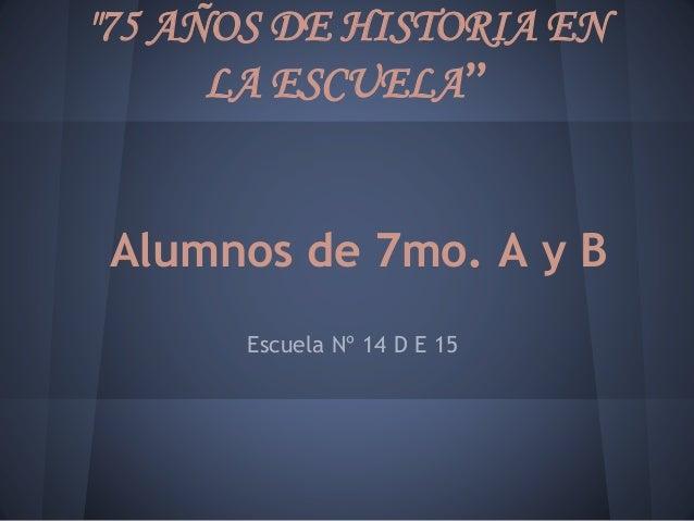 """""""75 AÑOS DE HISTORIA EN LA ESCUELA"""" Alumnos de 7mo. A y B Escuela Nº 14 D E 15"""