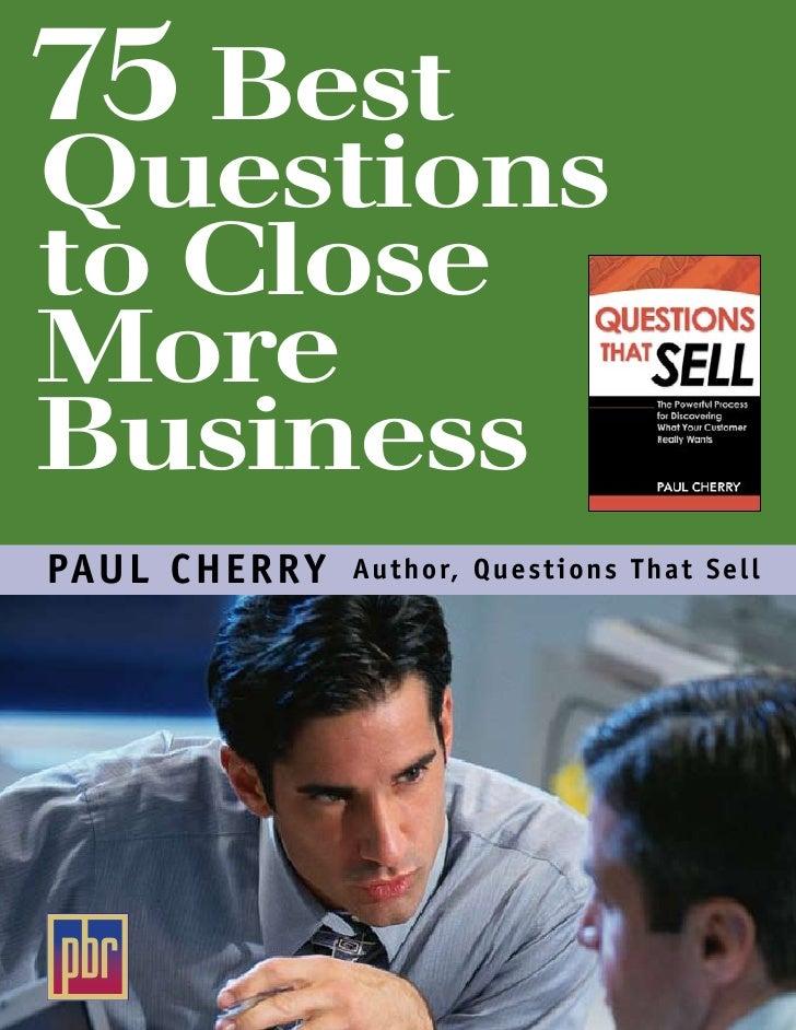 75 Best Questions to Close More Business PAU L CHERRY   Author, Questions Tha t S e l l