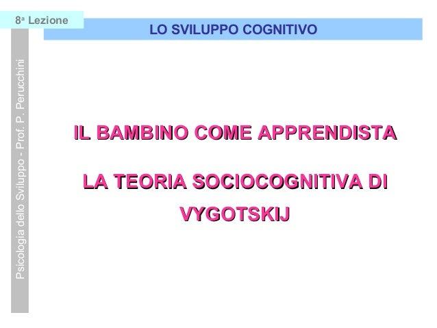 Psicologia dello Sviluppo - Prof. P. Perucchini  8a Lezione  LO SVILUPPO COGNITIVO  IL BAMBINO COME APPRENDISTA LA TEORIA ...