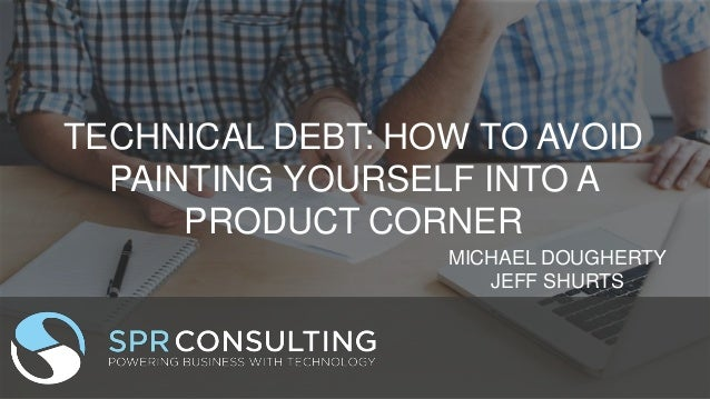 TECHNICAL DEBT: HOW TO AVOID PAINTING YOURSELF INTO A PRODUCT CORNER MICHAEL DOUGHERTY JEFF SHURTS