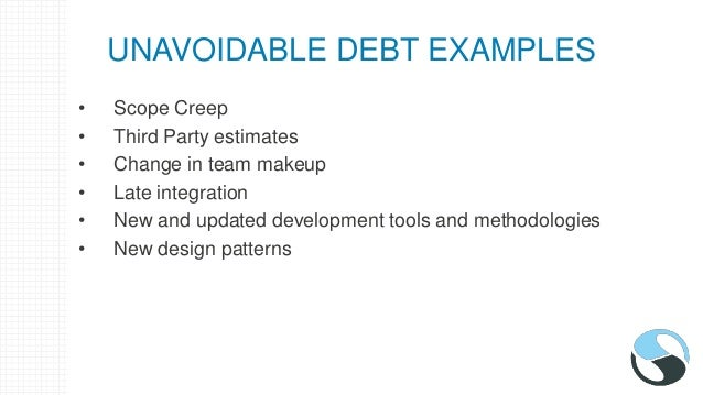 UNAVOIDABLE DEBT EXAMPLES • Scope Creep • Third Party estimates • Change in team makeup • Late integration • New and updat...