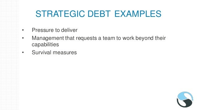 STRATEGIC DEBT EXAMPLES • Pressure to deliver • Management that requests a team to work beyond their capabilities • Surviv...