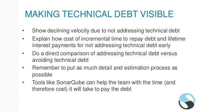 MANAGING THE ACCRUAL OF TECHNICAL DEBT - TOOLS • SonarQube – Will give a general technical debt calculation • The team wil...