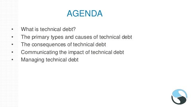 AGENDA • What is technical debt? • The primary types and causes of technical debt • The consequences of technical debt • C...