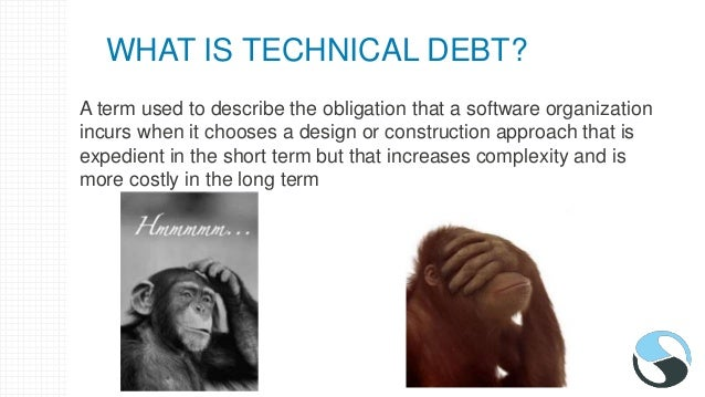 WHAT IS TECHNICAL DEBT? A term used to describe the obligation that a software organization incurs when it chooses a desig...