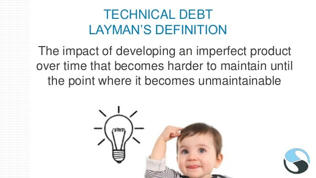 TECHNICAL DEBT LAYMAN'S DEFINITION The impact of developing an imperfect product over time that becomes harder to maintain...
