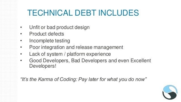 TECHNICAL DEBT INCLUDES • Unfit or bad product design • Product defects • Incomplete testing • Poor integration and releas...