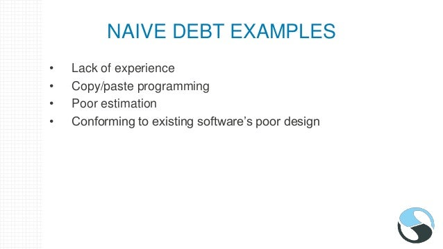 NAIVE DEBT EXAMPLES • Lack of experience • Copy/paste programming • Poor estimation • Conforming to existing software's po...
