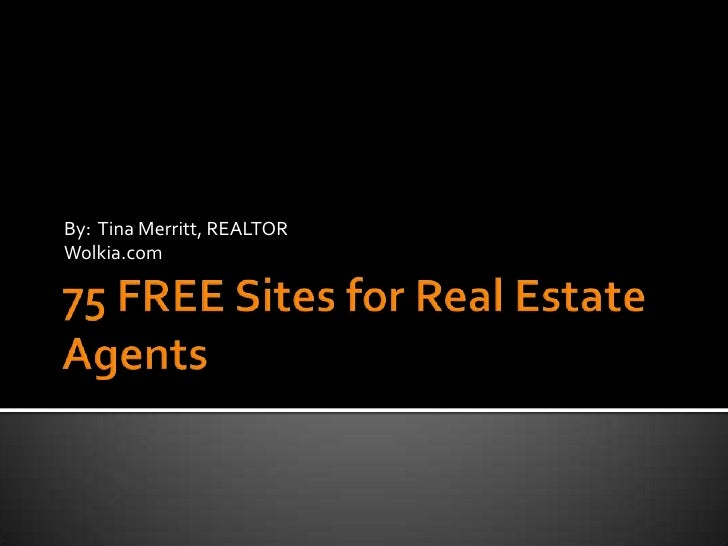 75 FREE Sites for Real Estate Agents<br />By:  Tina Merritt, REALTOR<br />Wolkia.com<br />