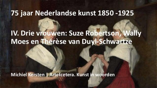 75 jaar Nederlandse kunst 1850 -1925 IV. Drie vrouwen: Suze Robertson, Wally Moes en Thérèse van Duyl-Schwartze Michiel Ke...