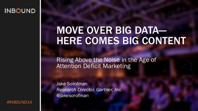 #INBOUND14  MOVE OVER BIG DATA— HERE COMES BIG CONTENT  Rising Above the Noise in the Age of Attention Deficit Marketing  ...
