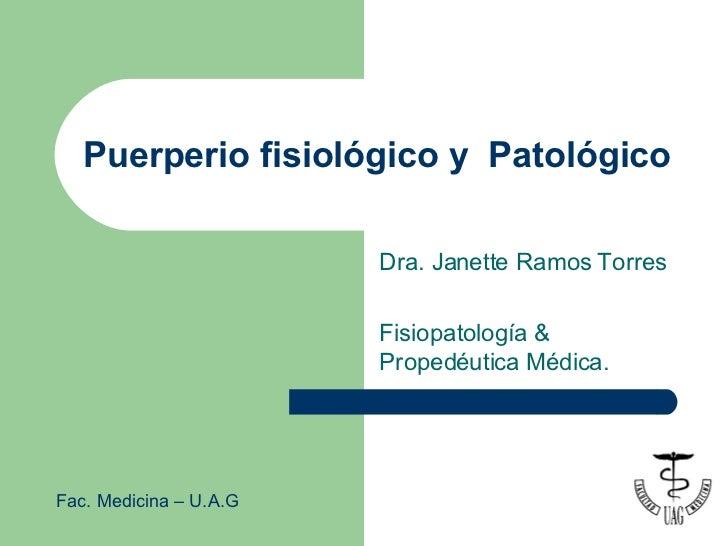Puerperio fisiológico y  Patológico  Dra. Janette Ramos Torres Fisiopatología  & Propedéutica Médica. Fac. Medicina – U.A.G