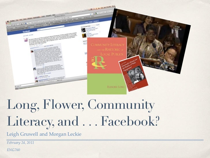 Long, Flower, CommunityLiteracy, and . . . Facebook?Leigh Gruwell and Morgan LeckieFebruary 24, 2011ENG760