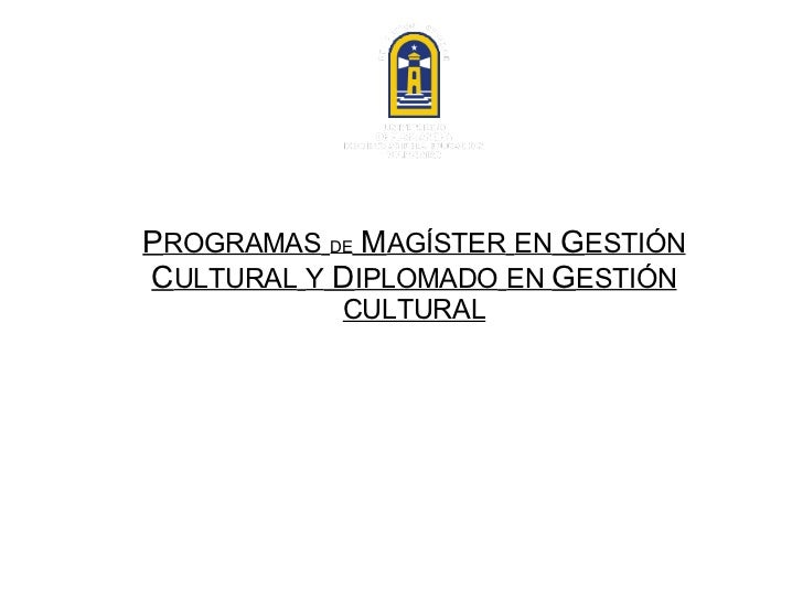 P ROGRAMAS   DE  M AGÍSTER   EN  G ESTIÓN  C ULTURAL   Y  D IPLOMADO   EN  G ESTIÓN CULTURAL Centro Latinoamericano para e...