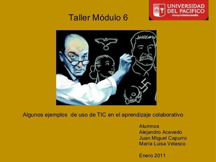 Taller Módulo 6 Algunos ejemplos de uso de TIC en el aprendizaje colaborativo Alumnos AlejandroAcevedo Juan Miguel Capu...