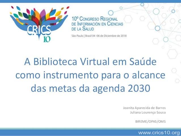 A Biblioteca Virtual em Saúde como instrumento para o alcance das metas da agenda 2030 Joanita Aparecida de Barros Juliana...