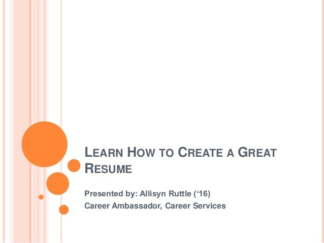 Exceptional LEARN HOW TO CREATE A GREAT RESUME Presented By: Allisyn Ruttle (u002716) ...