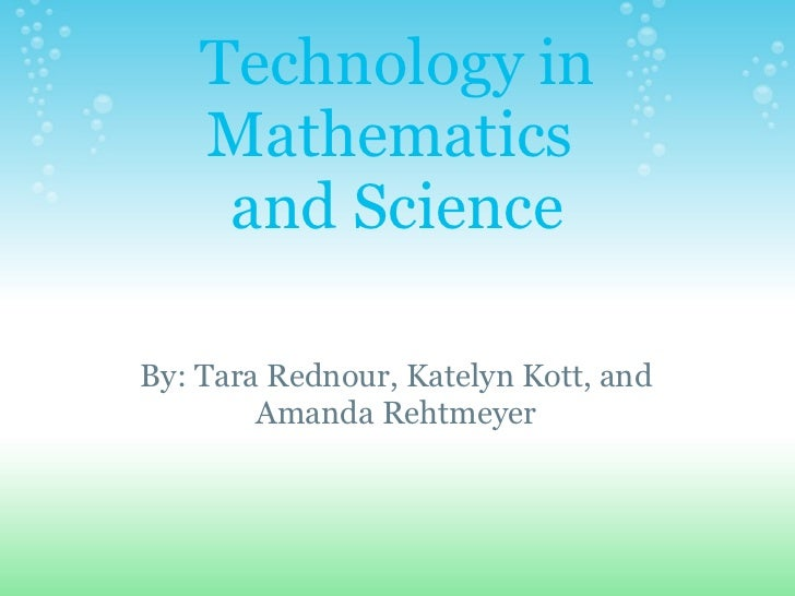 Technology in Mathematics and Science By: Tara Rednour, Katelyn Kott, and Amanda Rehtmeyer