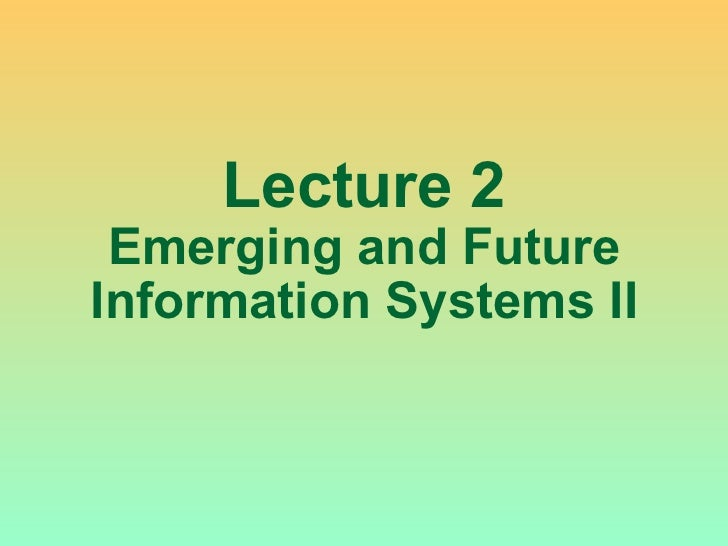 Lecture 2 Emerging and Future Information Systems II