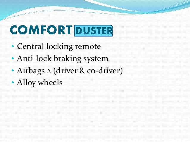 COMFORT DUSTER • Central locking remote • Anti-lock braking system • Airbags 2 (driver & co-driver) • Alloy wheels