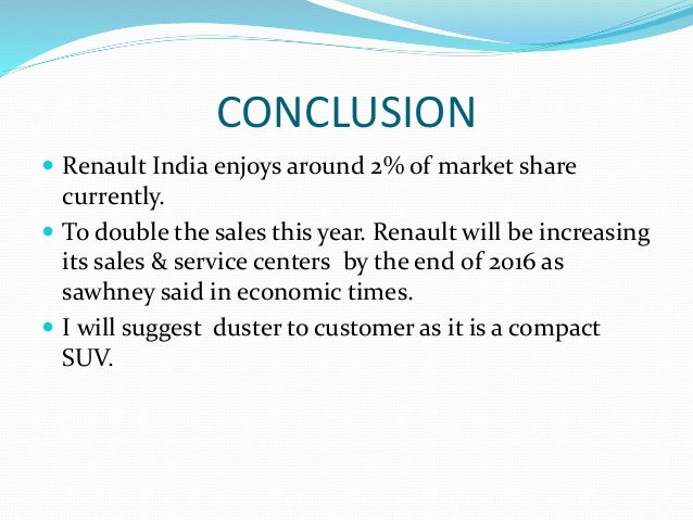 CONCLUSION  Renault India enjoys around 2% of market share currently.  To double the sales this year. Renault will be in...