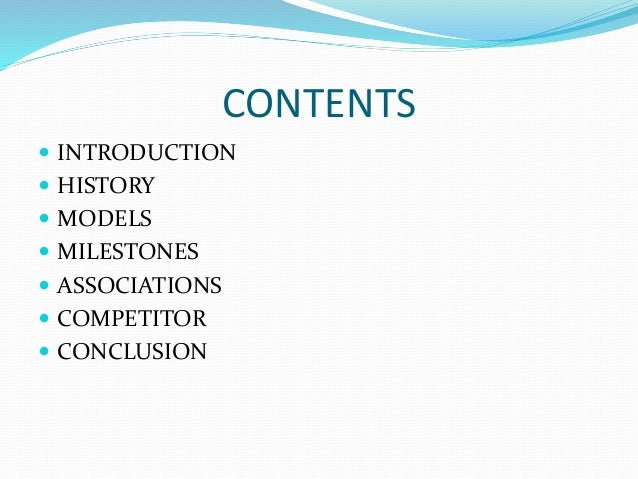 CONTENTS  INTRODUCTION  HISTORY  MODELS  MILESTONES  ASSOCIATIONS  COMPETITOR  CONCLUSION